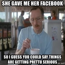so i guess you could say things are getting pretty serious - She gave me her facebook so I guess you could say things are getting prettu serious