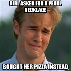 90s Problems - Girl asked for a pearl necklace Bought her Pizza instead