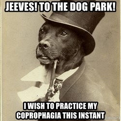 rich dog - Jeeves! To the dog park! i wish to practice my coprophagia this instant