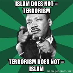 Martin Luther King jr.  - Islam does not = terrorism Terrorism does not = Islam