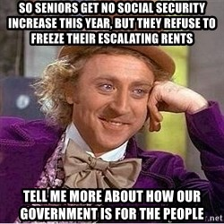 Willy Wonka - SO SENIORS GET NO SOCIAL SECURITY INCREASE THIS YEAR, BUT THEY REFUSE TO FREEZE THEIR ESCALATING RENTS TELL ME MORE ABOUT HOW OUR GOVERNMENT IS FOR THE PEOPLE