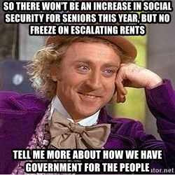 Willy Wonka - SO THERE WON'T BE AN INCREASE IN SOCIAL SECURITY FOR SENIORS THIS YEAR, BUT NO FREEZE ON ESCALATING RENTS TELL ME MORE ABOUT HOW WE HAVE GOVERNMENT FOR THE PEOPLE