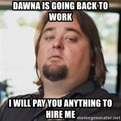 chumlee - Dawna is going back to work I will pay you anything to hire me