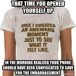 That Awkward Moment When - That time you opened yourself up in the morning realized your phone should have been confiscated to save you the embarrassment