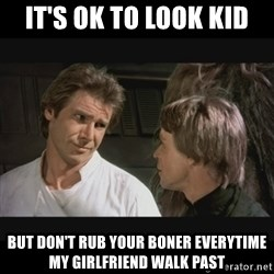Star wars - it's ok to look kid but don't rub your boner everytime my girlfriend walk past