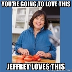 Ina Garten - you're going to love this jeffrey loves this