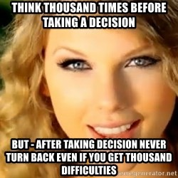 Taylor Swift - Think Thousand times before taking a decision  But - After taking decision never turn back even if you get Thousand difficulties