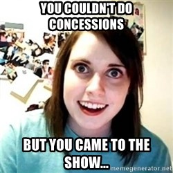 Psycho Ex Girlfriend - You couldn't do concessions but you came to the show...