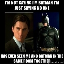 Batman's voice  - i'm not saying i'm batman i'm just saying no one  has ever seen me and batman in the same room together