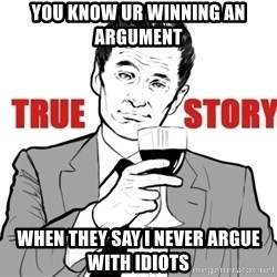 true story - You know ur winning an argument when they say I never argue with idiots