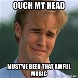 90s Problems - Ouch my head Must've been that awful music