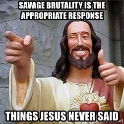 jesus says - Savage brutality is the appropriate response things jesus never said