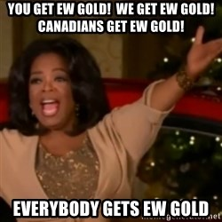 The Giving Oprah - you get EW Gold!  We get EW gold! Canadians get EW gold! Everybody gets ew gold