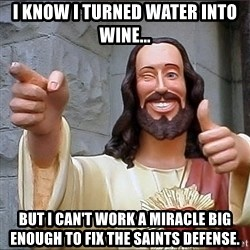 jesus says - I know I turned water into wine... but I can't work a miracle big enough to fix the Saints defense.