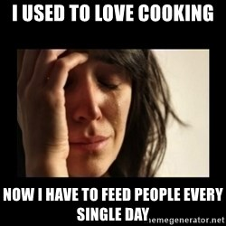 todays problem crying woman - I used to love cooking Now I have to feed people every single day