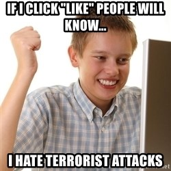"""First Day on the internet kid - If I click """"like"""" people will know... I hate terrorist attacks"""