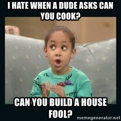 Raven Symone - I hate when a dude asks can you cook? Can you build a house fool?