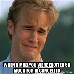 Crying Dawson -  when a mod you were excited so much for is cancelled