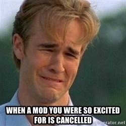 Crying Dawson -  when a mod you were so excited for is cancelled