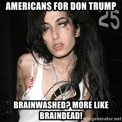 Amy Winehouse - Americans for Don Trump Brainwashed? More like braindead!
