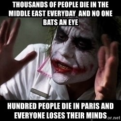 joker mind loss - THOUSANDS OF PEOPLE DIE IN THE MIDDLE EAST EVERYDAY  AND NO ONE BATS AN EYE HUNDRED PEOPLE DIE IN PARIS AND EVERYONE LOSES THEIR MINDS