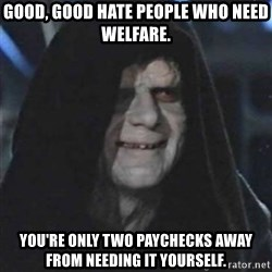 Sith Lord - Good, good hate people who need welfare. You're only two paychecks away from needing it yourself.