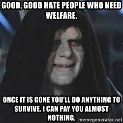 Sith Lord - Good, good hate people who need welfare. Once it is gone you'll do anything to survive. I can pay you almost nothing.
