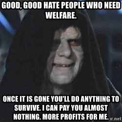 Sith Lord - Good, good hate people who need welfare. Once it is gone you'll do anything to survive. I can pay you almost nothing. More profits for me.