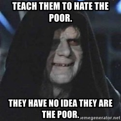 Sith Lord - Teach them to hate the poor. They have no idea they are the poor.