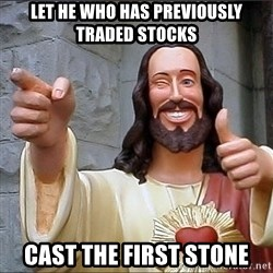jesus says - Let he who has previously traded stocks Cast the first stone