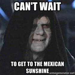 Sith Lord - Can't Wait  To get to the Mexican Sunshine