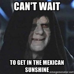 Sith Lord - Can't wait  to get in the Mexican Sunshine