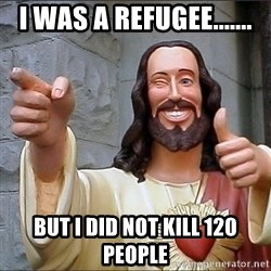 jesus says - I was a Refugee....... But I did not kill 120 people