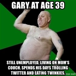 The Football Fan - Gary at age 39 Still unemployed, living on mom's couch. Spends his days trolling Twitter and eating twinkies.