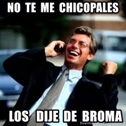 HaHa! Business! Guy! - NO  TE  ME  CHICOPALES   LOS   DIJE  DE  BROMA