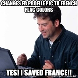 Net Noob - Changes FB profile pic to french flag colors yes! I saved France!!