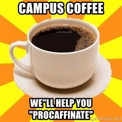 "Cup of coffee - CAMPUS COFFEE WE""LL HELP YOU ""PROCAFFINATE"""