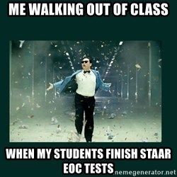 Gangnam style psy - Me walking out of class when my students finish STAAR EOC tests