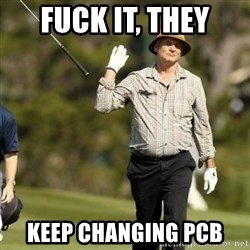 Fuck It Bill Murray - fuck it, they keep changing PCB