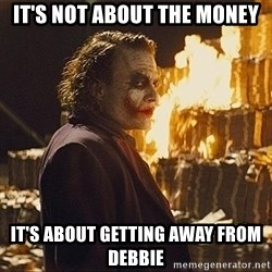 The joker burning money - it's not about the money it's about getting away from debbie