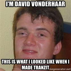 10guy - I'm david vonderhaar this is what i looked like when i made tranzit