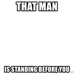 Blank Template - THAT MAN IS STANDING BEFORE YOU