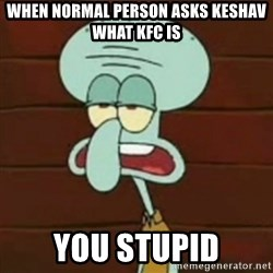 no patrick mayonnaise is not an instrument - When normal person asks keshav what kfc is You stupid