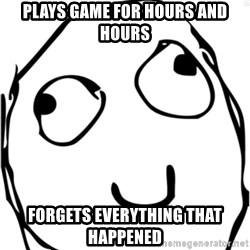 Derp meme - Plays game for hours and hours forgets everything that happened