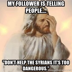 "Facepalm Jesus - My follower is telling people.... ""Don't help the Syrians it's too dangerous."""