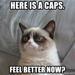 Grumpy cat good - here is a caps. feel better now?
