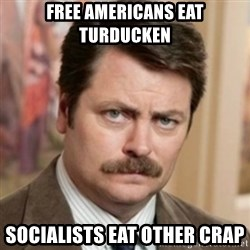 history ron swanson - Free Americans Eat Turducken Socialists eat other crap