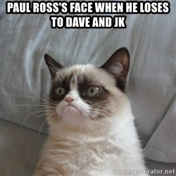 Grumpy cat good - Paul Ross's face when he loses to Dave and JK