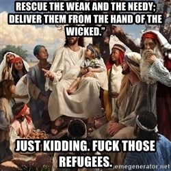 "storytime jesus - Rescue the weak and the needy; deliver them from the hand of the wicked."" Just kidding. Fuck those refugees."