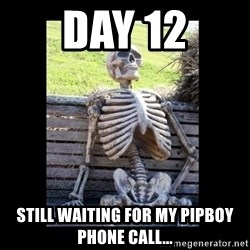 Still Waiting - DAY 12 Still waiting for my pipboy phone call...
